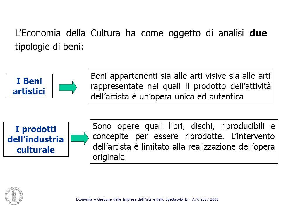 LEconomia della Cultura ha come oggetto di analisi due tipologie di beni: I Beni artistici Beni appartenenti sia alle arti visive sia alle arti rappre