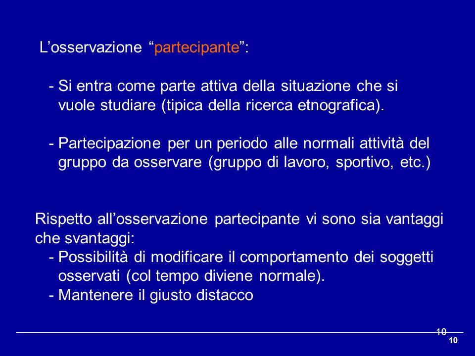 10 Losservazione partecipante: -Si entra come parte attiva della situazione che si vuole studiare (tipica della ricerca etnografica). -Partecipazione