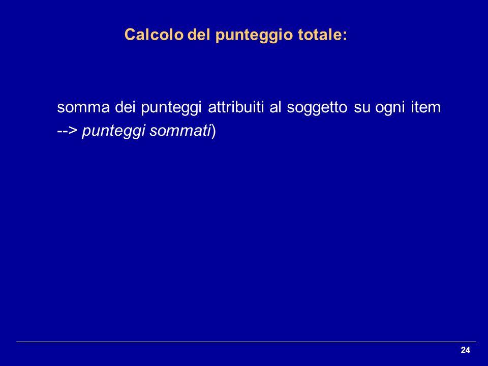 24 somma dei punteggi attribuiti al soggetto su ogni item --> punteggi sommati) Calcolo del punteggio totale: