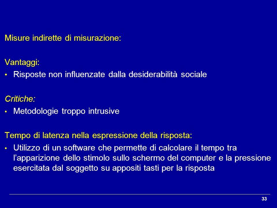 33 Misure indirette di misurazione: Vantaggi: Risposte non influenzate dalla desiderabilità sociale Critiche: Metodologie troppo intrusive Tempo di la