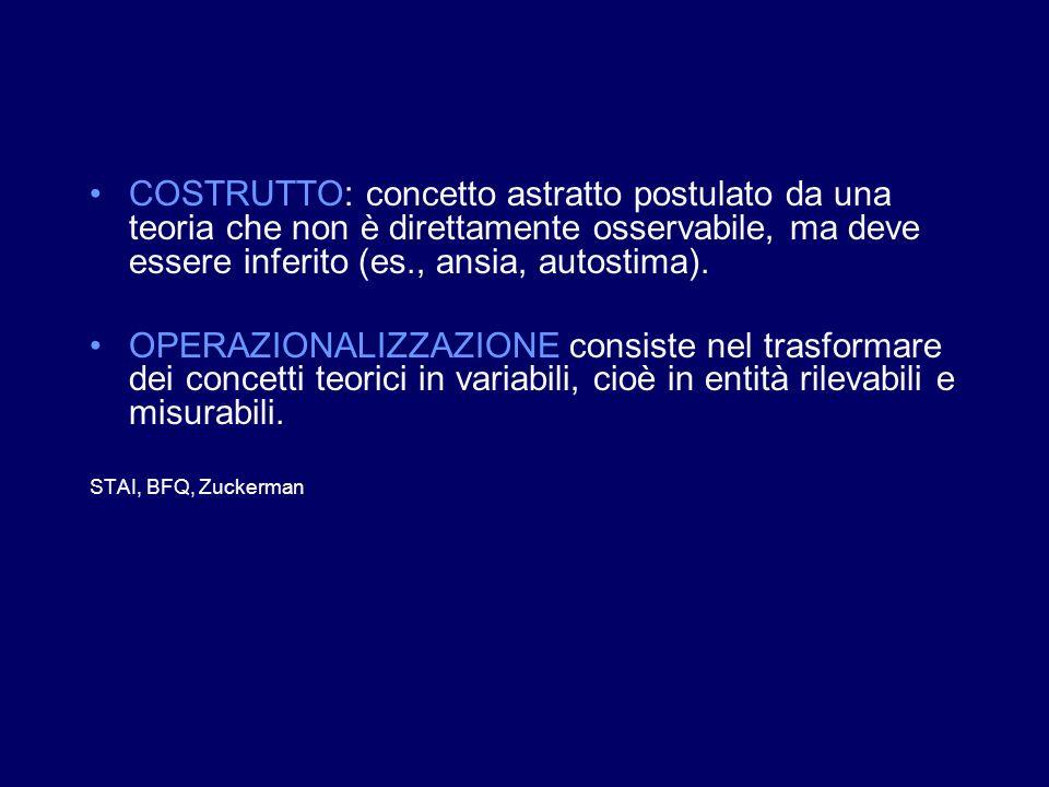 COSTRUTTO: concetto astratto postulato da una teoria che non è direttamente osservabile, ma deve essere inferito (es., ansia, autostima). OPERAZIONALI