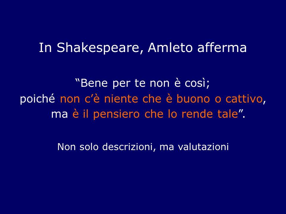 In Shakespeare, Amleto afferma Bene per te non è così; poiché non cè niente che è buono o cattivo, ma è il pensiero che lo rende tale. Non solo descri