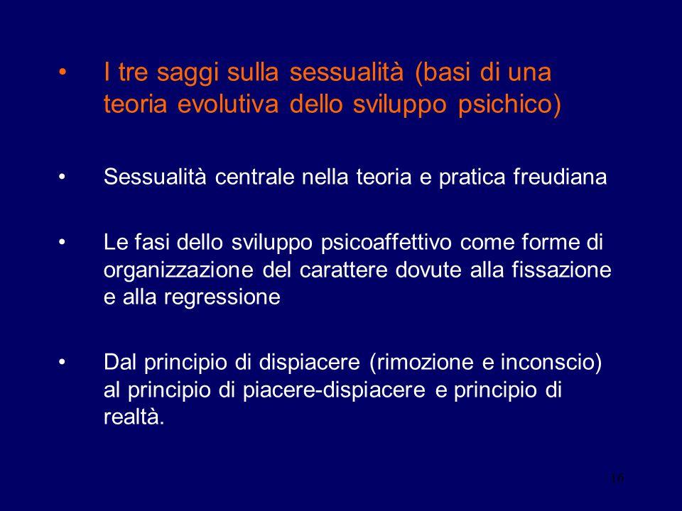 16 I tre saggi sulla sessualità (basi di una teoria evolutiva dello sviluppo psichico) Sessualità centrale nella teoria e pratica freudiana Le fasi de