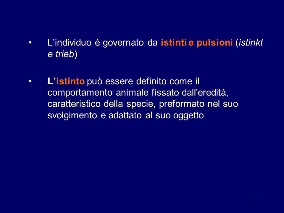 17 Lindividuo é governato da istinti e pulsioni (istinkt e trieb) Listinto può essere definito come il comportamento animale fissato dall'eredità, car
