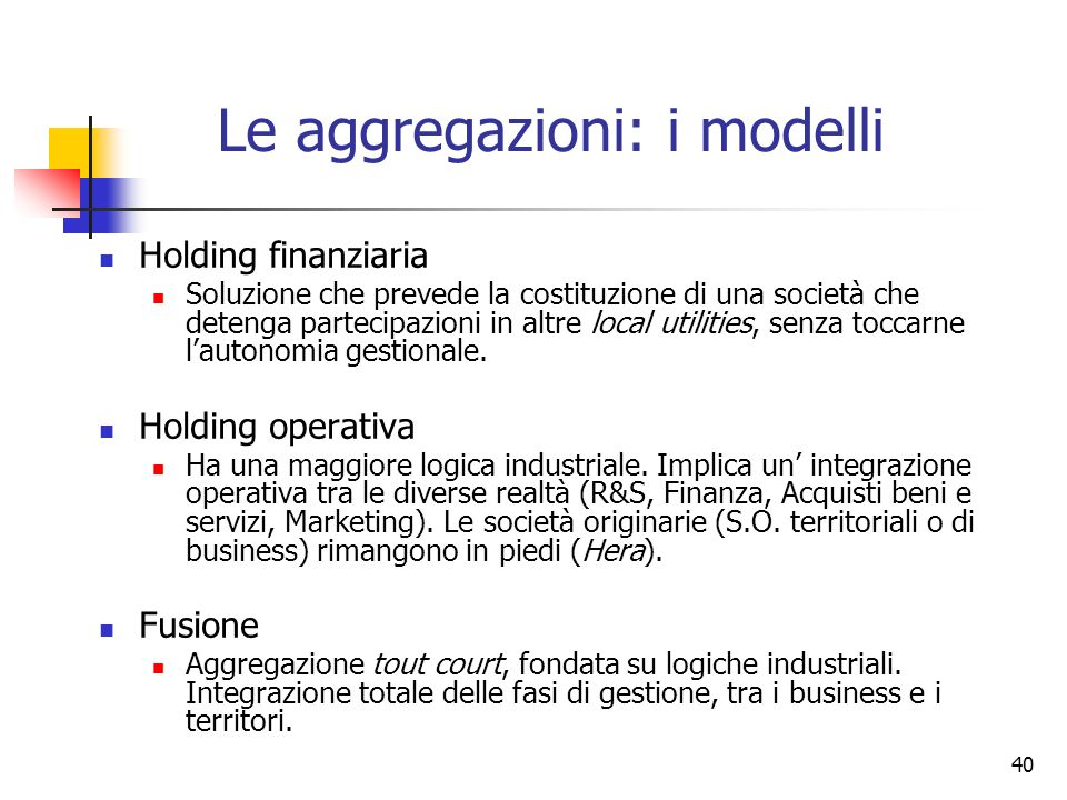 40 Le aggregazioni: i modelli Holding finanziaria Soluzione che prevede la costituzione di una società che detenga partecipazioni in altre local utili