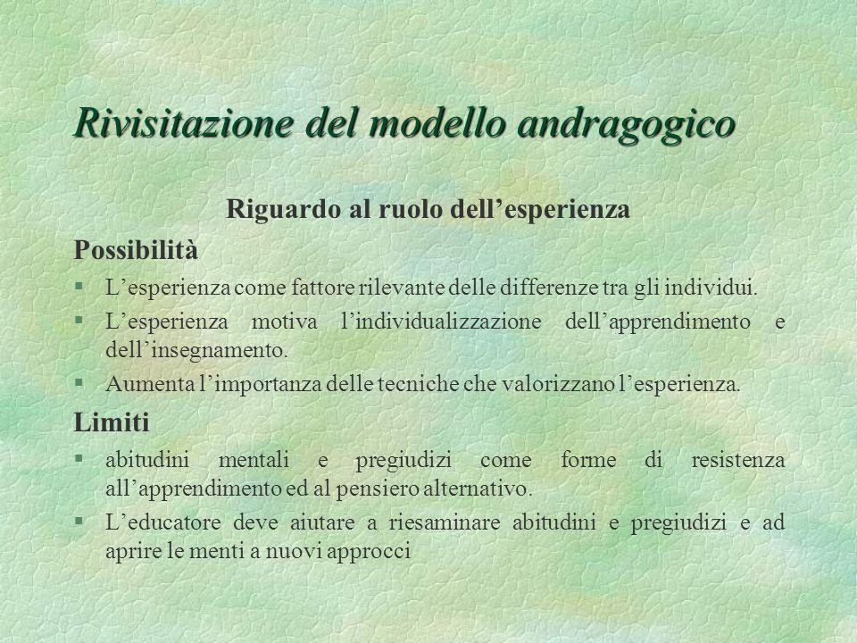 Rivisitazione del modello andragogico Riguardo al ruolo dellesperienza Possibilità §Lesperienza come fattore rilevante delle differenze tra gli indivi