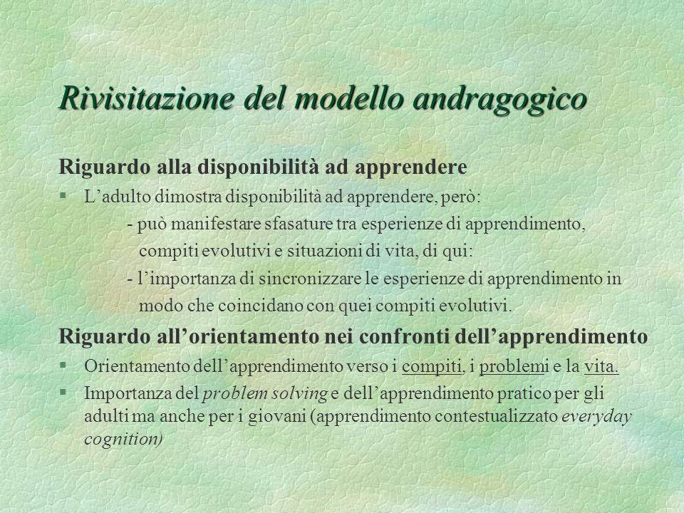 Rivisitazione del modello andragogico Riguardo alla motivazione ad apprendere §Motivazioni alla propria realizzazione, alla crescita della propria autostima, al desiderio di migliorare la qualità della vita, del lavoro, etc.