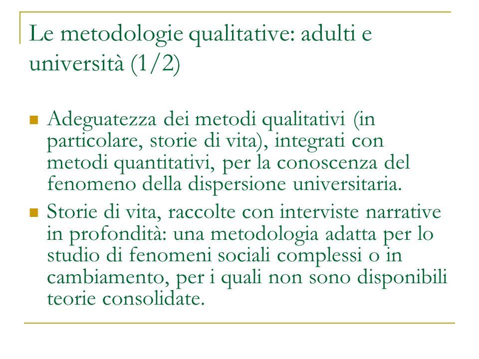 Le metodologie qualitative: adulti e università (1/2) Adeguatezza dei metodi qualitativi (in particolare, storie di vita), integrati con metodi quantitativi, per la conoscenza del fenomeno della dispersione universitaria.