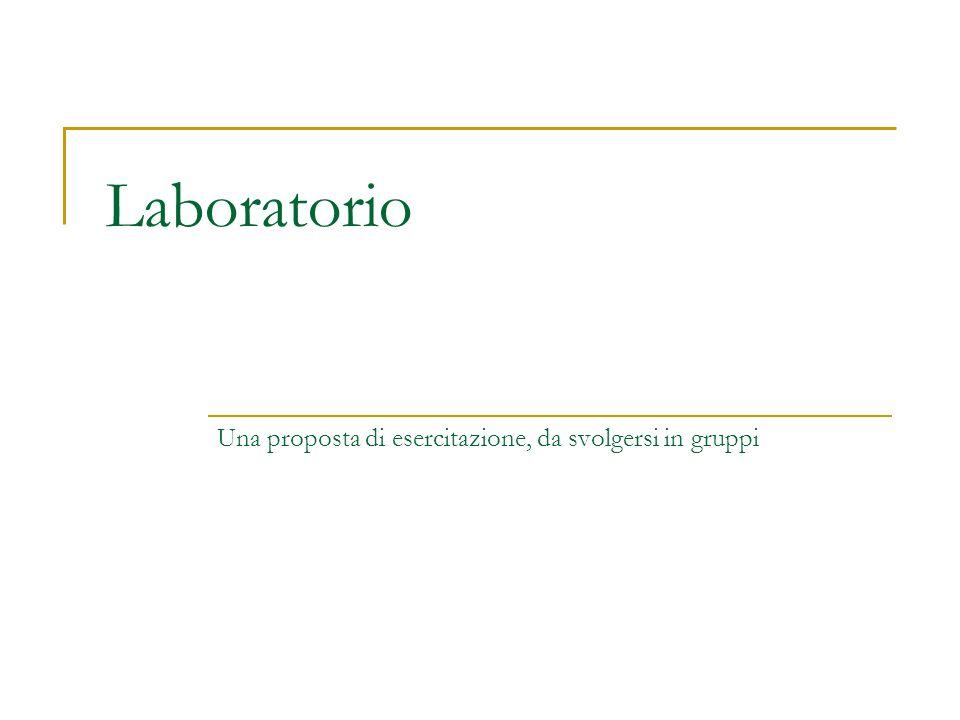 Laboratorio Una proposta di esercitazione, da svolgersi in gruppi