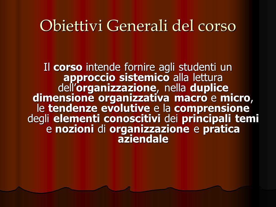 Obiettivi Generali del corso Il corso intende fornire agli studenti un approccio sistemico alla lettura dellorganizzazione, nella duplice dimensione o