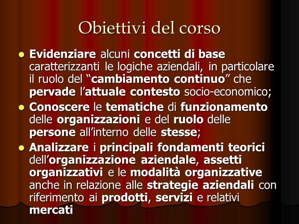 Obiettivi del corso Evidenziare alcuni concetti di base caratterizzanti le logiche aziendali, in particolare il ruolo del cambiamento continuo che per