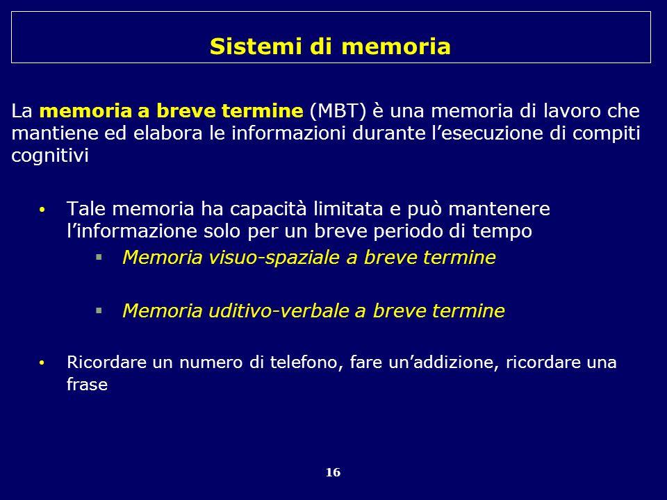Sistemi di memoria 16 La memoria a breve termine (MBT) è una memoria di lavoro che mantiene ed elabora le informazioni durante lesecuzione di compiti