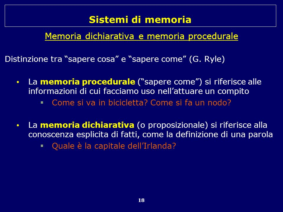 Sistemi di memoria 18 Memoria dichiarativa e memoria procedurale Distinzione tra sapere cosa e sapere come (G. Ryle) La memoria procedurale (sapere co