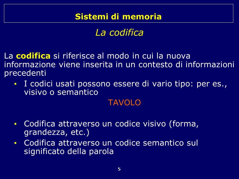 Sistemi di memoria 5 La codifica La codifica si riferisce al modo in cui la nuova informazione viene inserita in un contesto di informazioni precedent