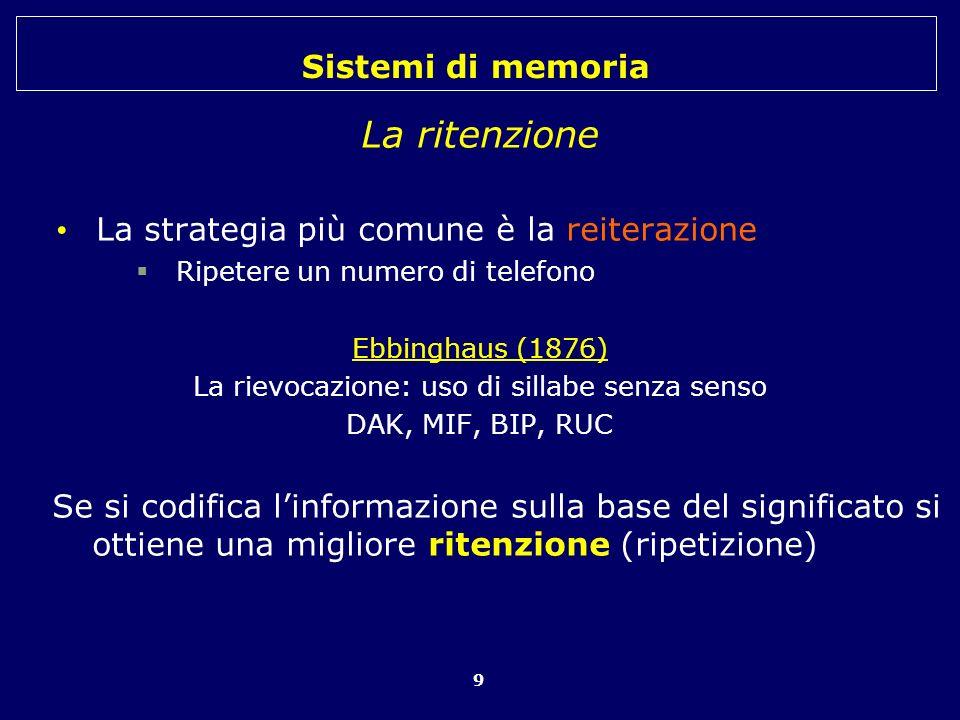 Sistemi di memoria 10 Il recupero Le tracce di memoria sono solo disposizioni o potenzialità Ne abbiamo migliaia nella nostra memoria senza che abbiamo effetto sulla nostra attività mentale Diventano efficaci solo in certe condizioni particolari denominate recupero Deve essere presente un suggerimento appropriato che attivi gli elementi dellevento da ricordare