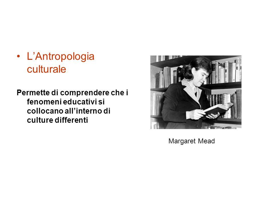 LAntropologia culturale Permette di comprendere che i fenomeni educativi si collocano allinterno di culture differenti Margaret Mead