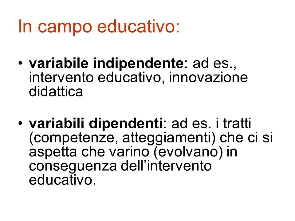 In campo educativo: variabile indipendente: ad es., intervento educativo, innovazione didattica variabili dipendenti: ad es.