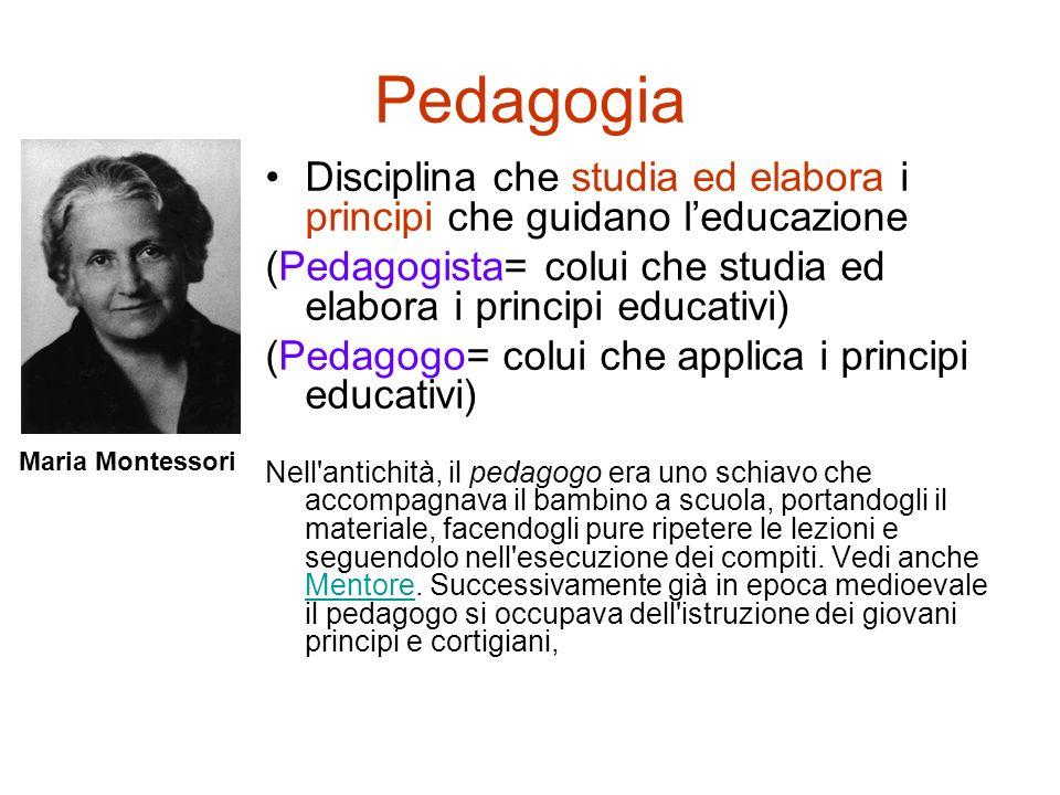 Pedagogia Disciplina che studia ed elabora i principi che guidano leducazione (Pedagogista= colui che studia ed elabora i principi educativi) (Pedagog