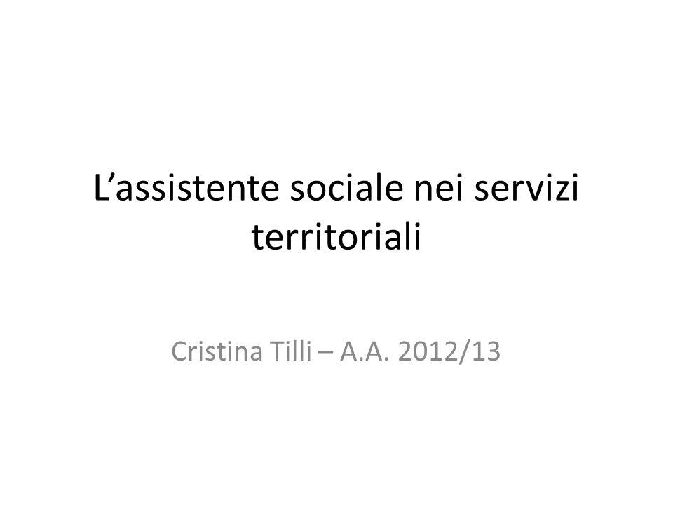 Lassistente sociale nei servizi territoriali Cristina Tilli – A.A. 2012/13