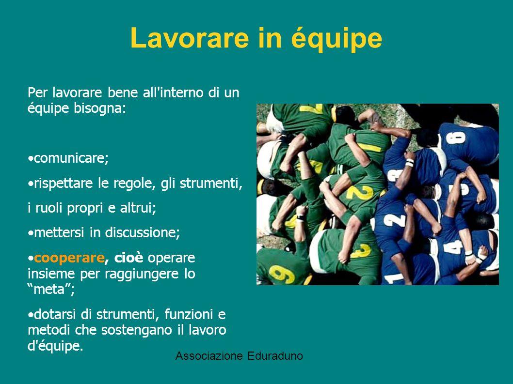 Associazione Eduraduno Lavorare in équipe Per lavorare bene all'interno di un équipe bisogna: comunicare; rispettare le regole, gli strumenti, i ruoli