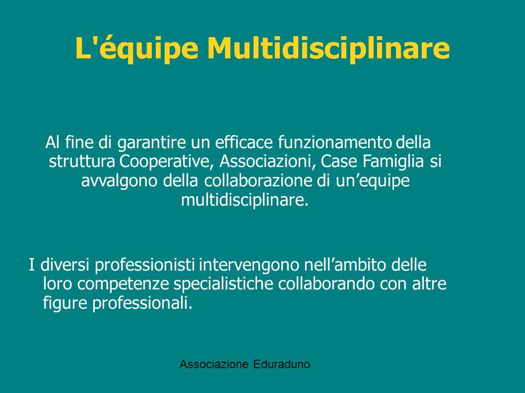 Associazione Eduraduno L'équipe Multidisciplinare Al fine di garantire un efficace funzionamento della struttura Cooperative, Associazioni, Case Famig
