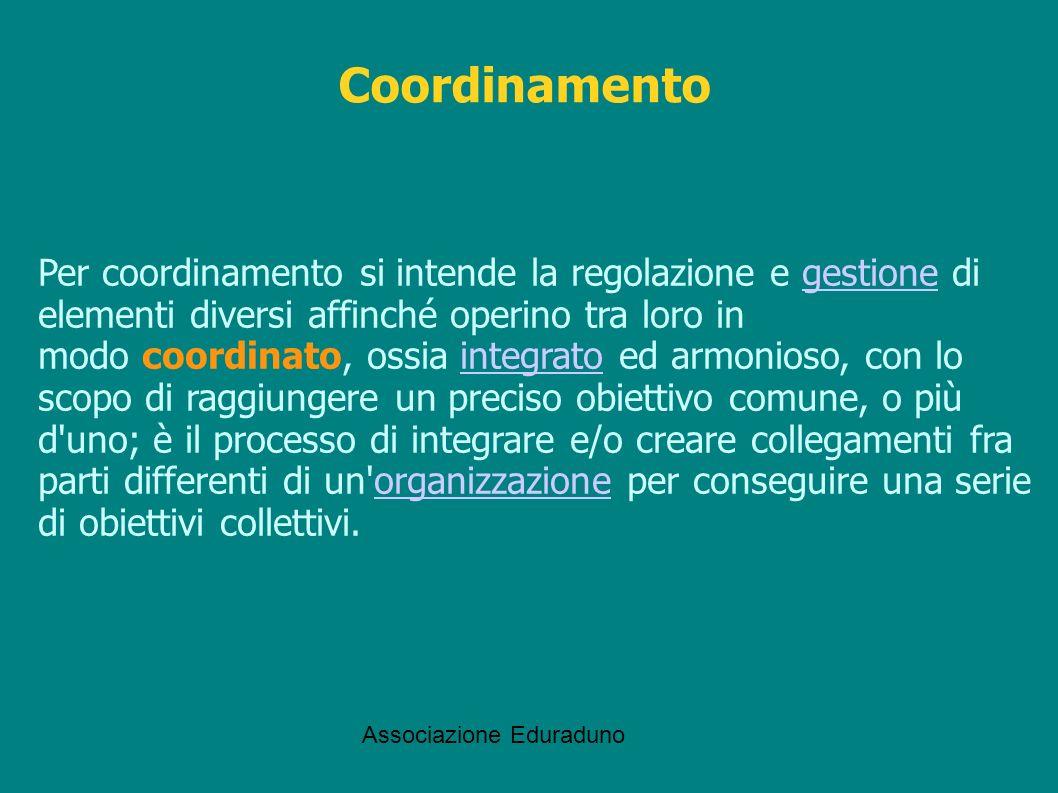Associazione Eduraduno Coordinamento Per coordinamento si intende la regolazione e gestione di elementi diversi affinché operino tra loro in modo coor