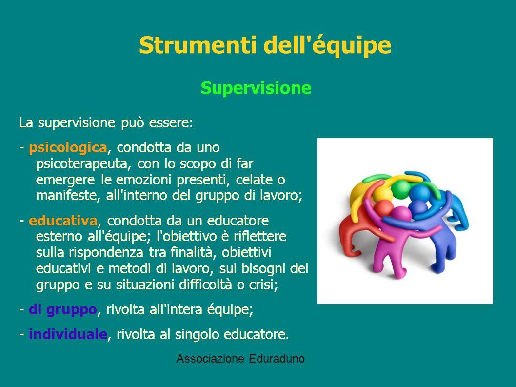 Associazione Eduraduno Supervisione La supervisione può essere: - psicologica, condotta da uno psicoterapeuta, con lo scopo di far emergere le emozion
