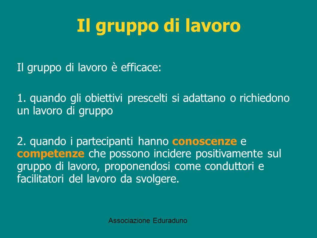 Associazione Eduraduno Il gruppo di lavoro è efficace: 1. quando gli obiettivi prescelti si adattano o richiedono un lavoro di gruppo 2. quando i part