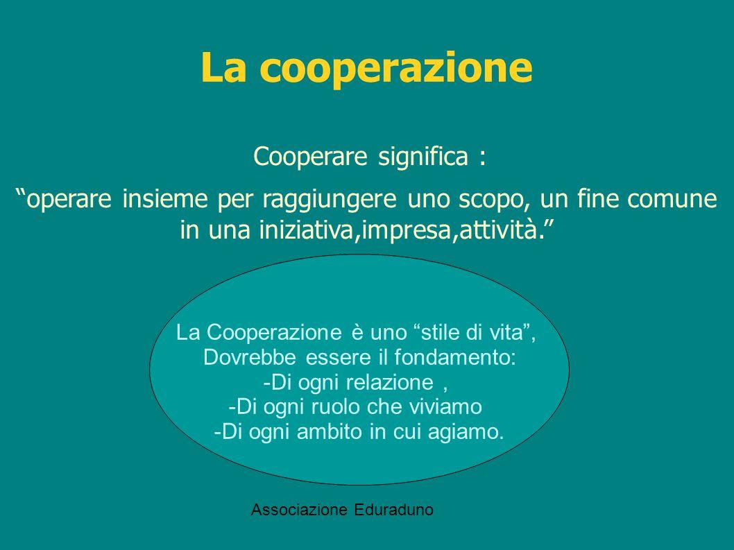 Associazione Eduraduno La cooperazione Cooperare significa : operare insieme per raggiungere uno scopo, un fine comune in una iniziativa,impresa,attiv