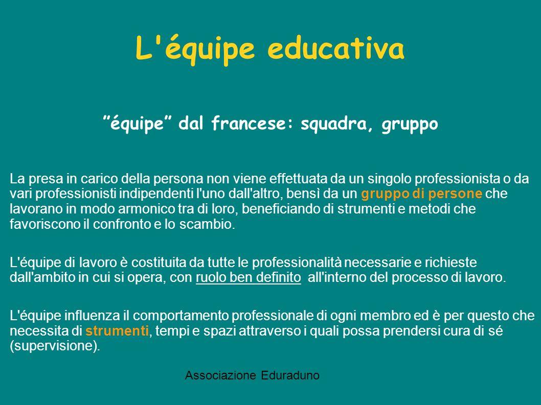 Associazione Eduraduno L'équipe educativa équipe dal francese: squadra, gruppo La presa in carico della persona non viene effettuata da un singolo pro