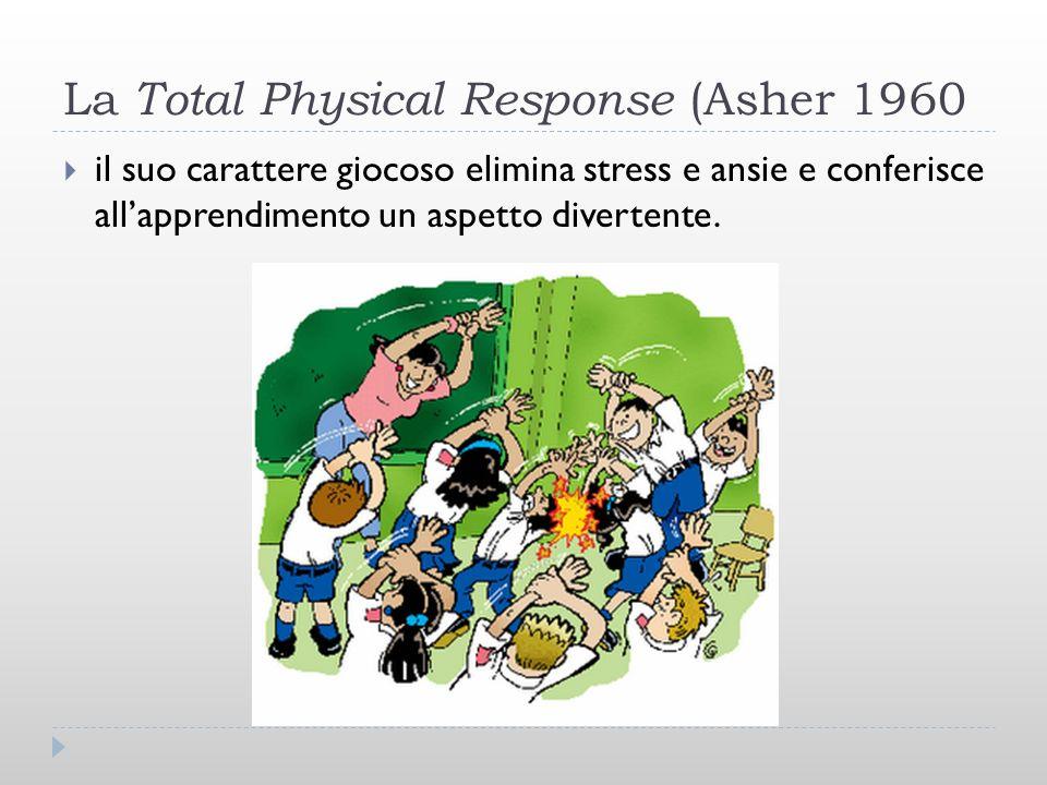 La Total Physical Response (Asher 1960 il suo carattere giocoso elimina stress e ansie e conferisce allapprendimento un aspetto divertente.