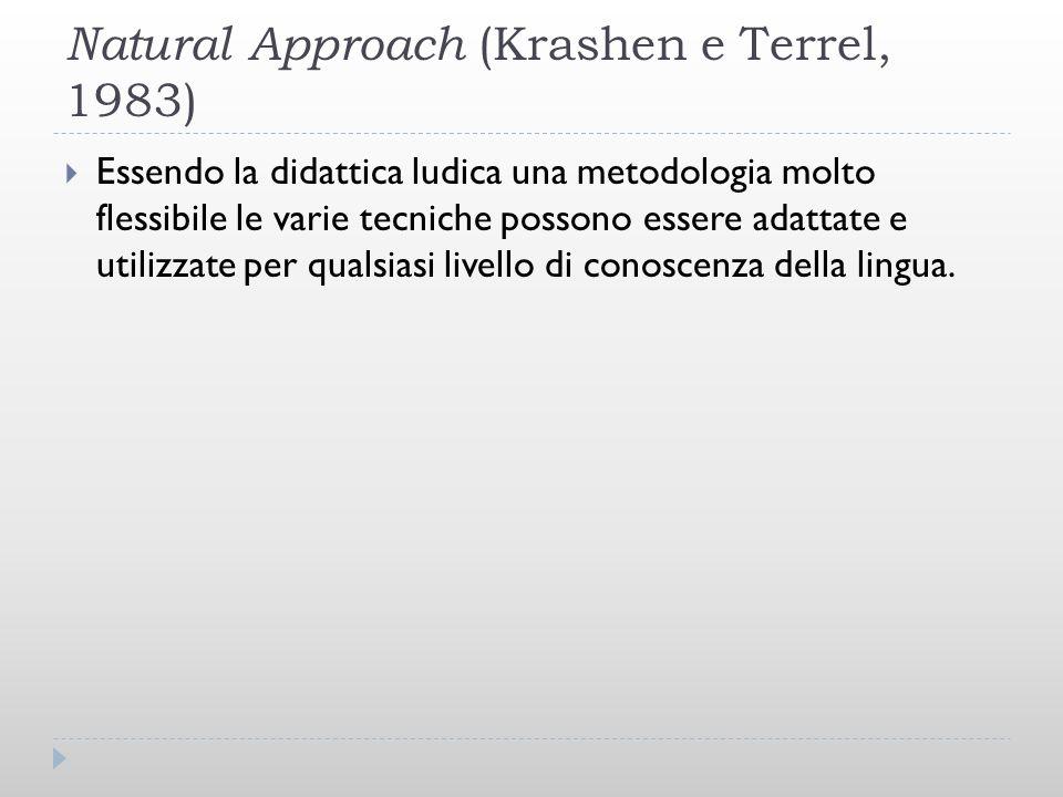 Natural Approach (Krashen e Terrel, 1983) Essendo la didattica ludica una metodologia molto flessibile le varie tecniche possono essere adattate e uti