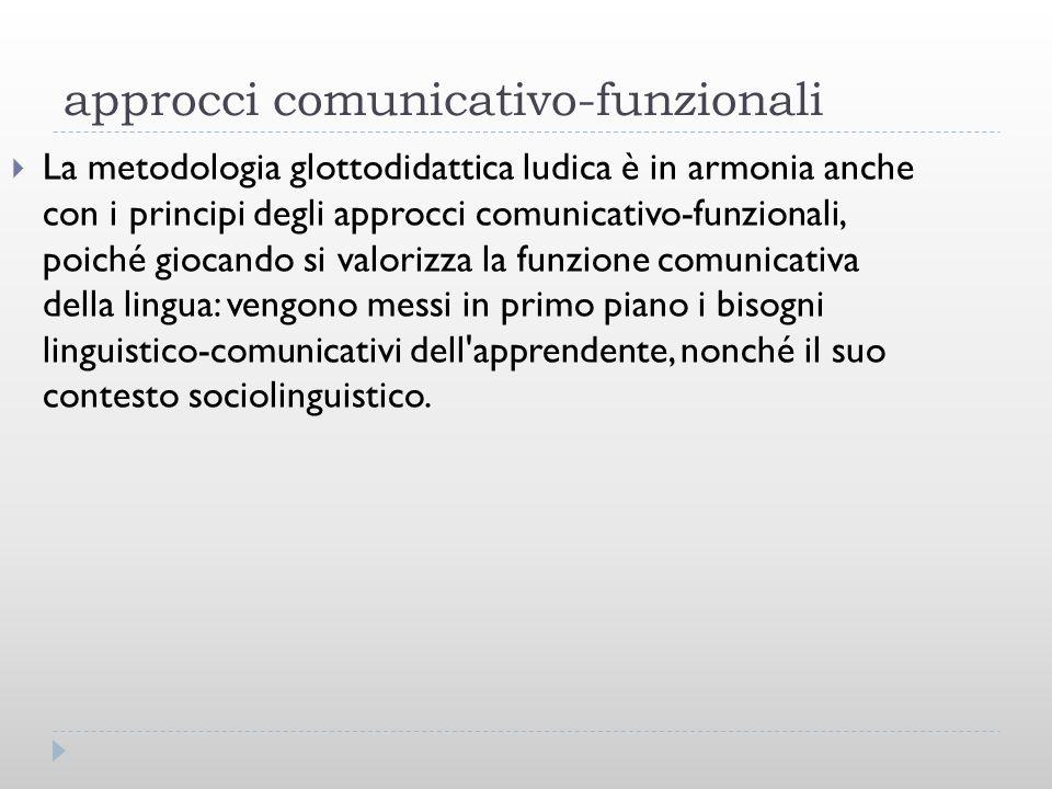 approcci comunicativo-funzionali La metodologia glottodidattica ludica è in armonia anche con i principi degli approcci comunicativo-funzionali, poich