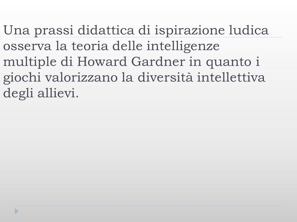 Una prassi didattica di ispirazione ludica osserva la teoria delle intelligenze multiple di Howard Gardner in quanto i giochi valorizzano la diversità