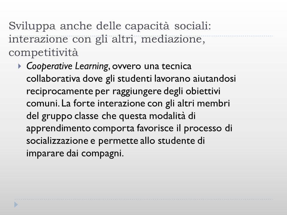 Sviluppa anche delle capacità sociali: interazione con gli altri, mediazione, competitività Cooperative Learning, ovvero una tecnica collaborativa dov