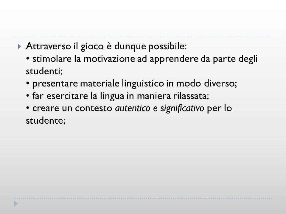 Attraverso il gioco è dunque possibile: stimolare la motivazione ad apprendere da parte degli studenti; presentare materiale linguistico in modo diver