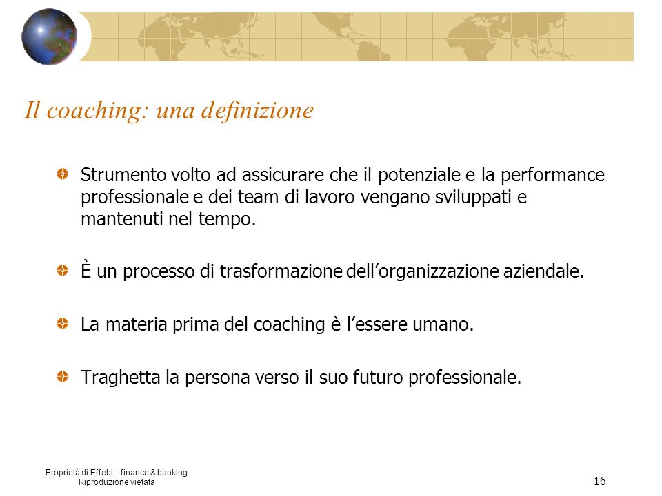 Proprietà di Effebi – finance & banking Riproduzione vietata 16 Il coaching: una definizione Strumento volto ad assicurare che il potenziale e la perf