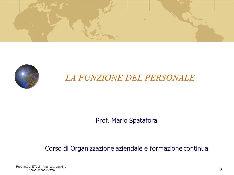 Proprietà di Effebi – finance & banking Riproduzione vietata 9 LA FUNZIONE DEL PERSONALE Prof. Mario Spatafora Corso di Organizzazione aziendale e for