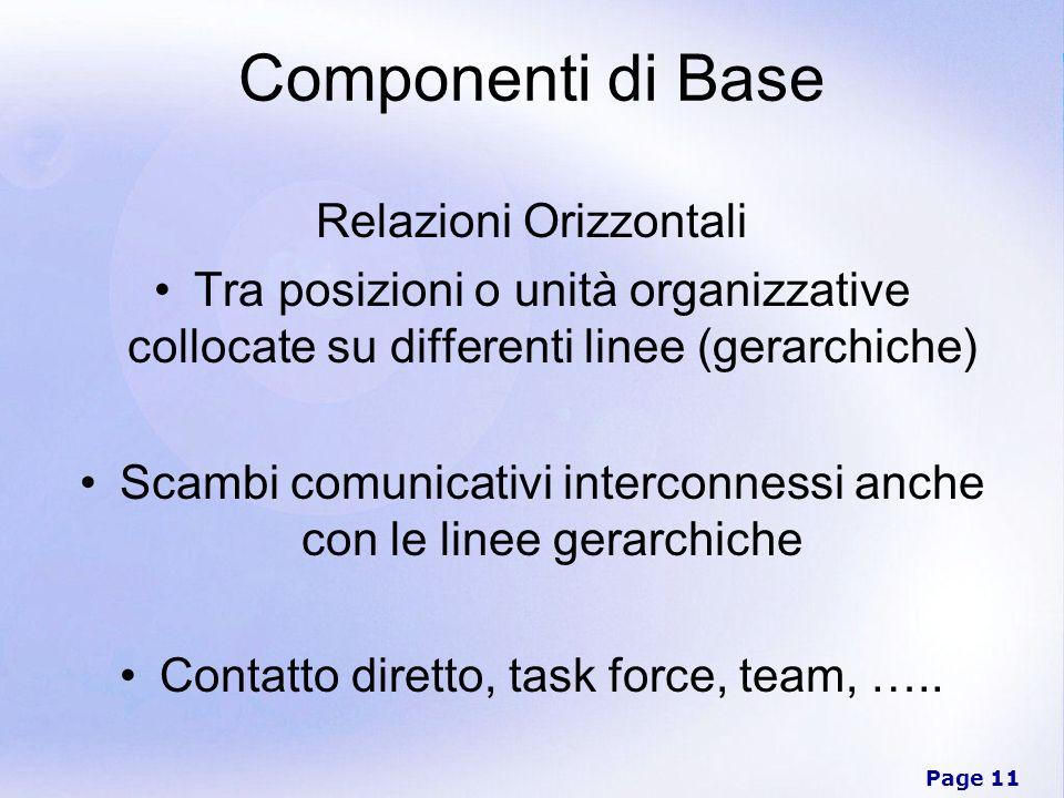 Page 11 Componenti di Base Relazioni Orizzontali Tra posizioni o unità organizzative collocate su differenti linee (gerarchiche) Scambi comunicativi i