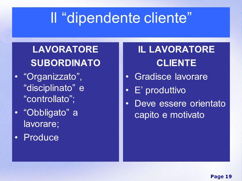 Page 19 Il dipendente cliente LAVORATORE SUBORDINATO Organizzato, disciplinato e controllato; Obbligato a lavorare; Produce IL LAVORATORE CLIENTE Grad