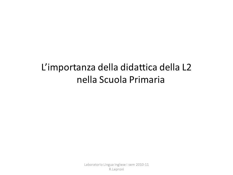 Limportanza della didattica della L2 nella Scuola Primaria Laboratorio Lingua Inglese I sem 2010-11 R.Leproni