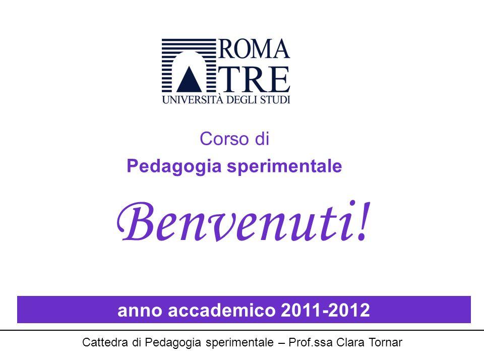 Corso di Pedagogia sperimentale anno accademico 2011-2012 Cattedra di Pedagogia sperimentale – Prof.ssa Clara Tornar Benvenuti!