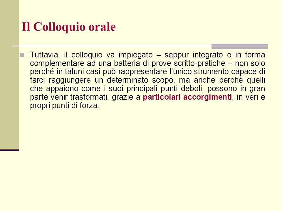 Il Colloquio orale Tuttavia, il colloquio va impiegato – seppur integrato o in forma complementare ad una batteria di prove scritto-pratiche – non sol
