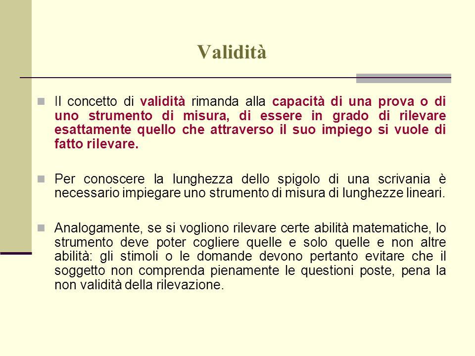 Validità Il concetto di validità rimanda alla capacità di una prova o di uno strumento di misura, di essere in grado di rilevare esattamente quello ch