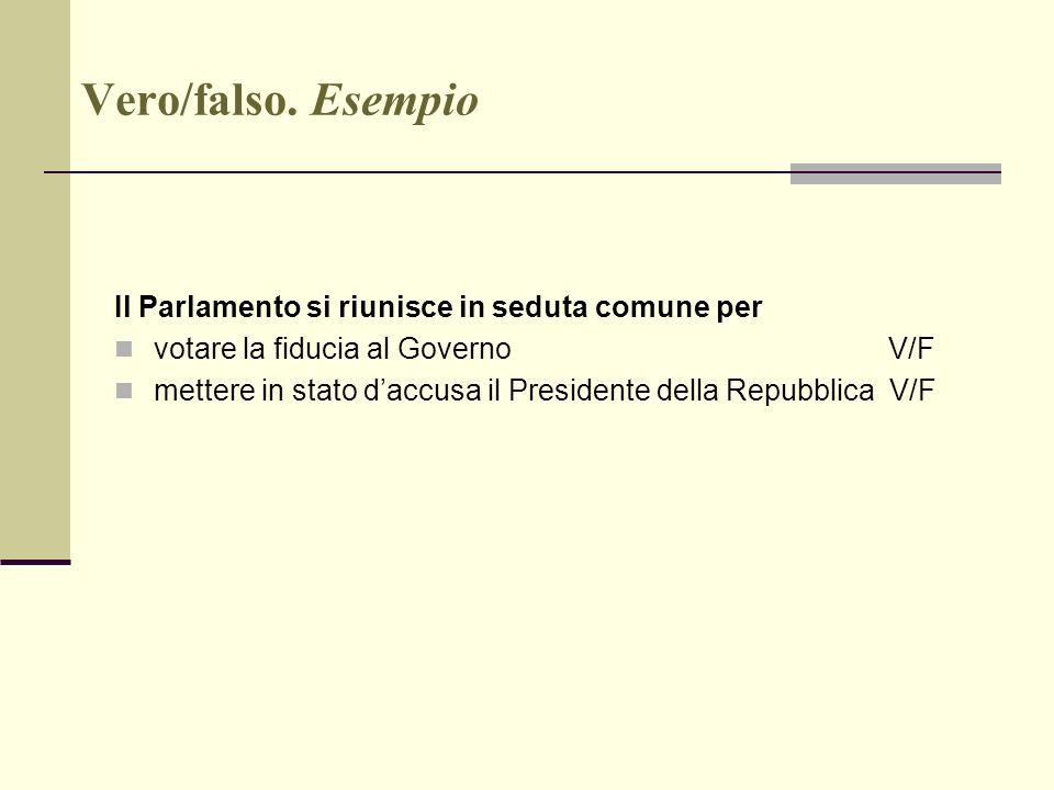 Vero/falso. Esempio Il Parlamento si riunisce in seduta comune per votare la fiducia al Governo V/F mettere in stato daccusa il Presidente della Repub