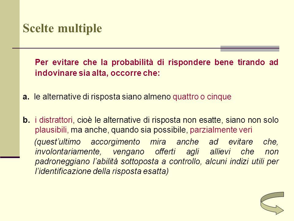 Scelte multiple Per evitare che la probabilità di rispondere bene tirando ad indovinare sia alta, occorre che: a. le alternative di risposta siano alm