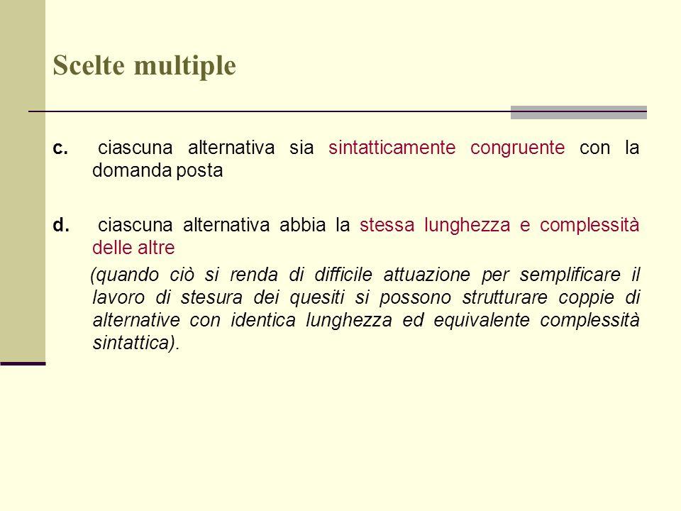 Scelte multiple c. ciascuna alternativa sia sintatticamente congruente con la domanda posta d. ciascuna alternativa abbia la stessa lunghezza e comple