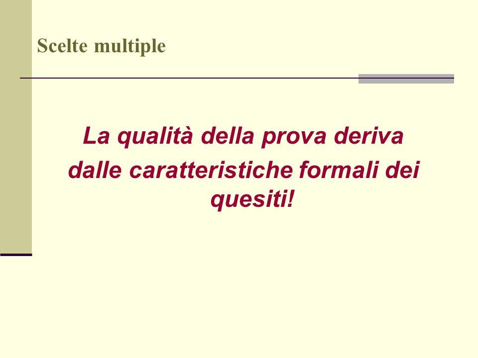 Scelte multiple La qualità della prova deriva dalle caratteristiche formali dei quesiti!