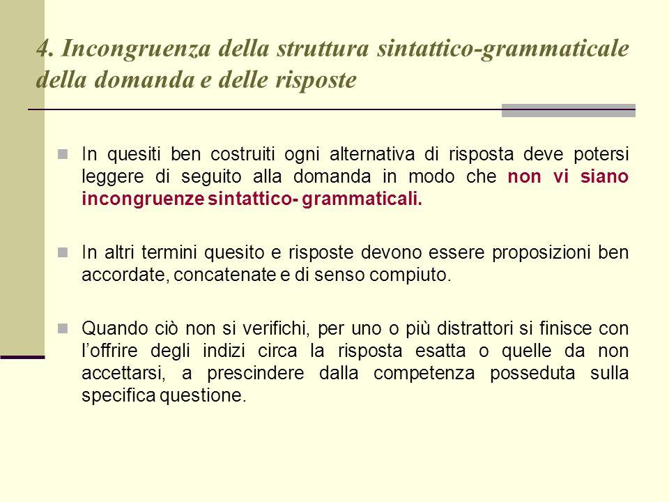 4. Incongruenza della struttura sintattico-grammaticale della domanda e delle risposte In quesiti ben costruiti ogni alternativa di risposta deve pote