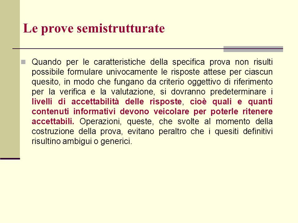 Le prove semistrutturate Quando per le caratteristiche della specifica prova non risulti possibile formulare univocamente le risposte attese per ciasc